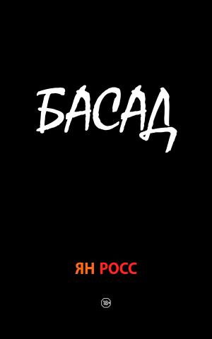 Роман«БАСАД» – Ян Росс. Литература без посредников. Свободная литература.
